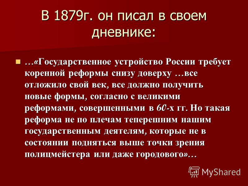 В 1879г. он писал в своем дневнике: …« Государственное устройство России требует коренной реформы снизу доверху … все отложило свой век, все должно получить новые формы, согласно с великими реформами, совершенными в 60- х гг. Но такая реформа не по п