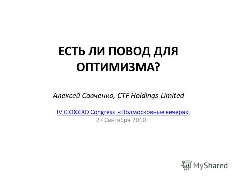 ЕСТЬ ЛИ ПОВОД ДЛЯ ОПТИМИЗМА? Алексей Савченко, CTF Holdings Limited IV CIO&CXO Congress «Подмосковные вечера»,IV CIO&CXO Congress «Подмосковные вечера» 27 Сентября 2010 г