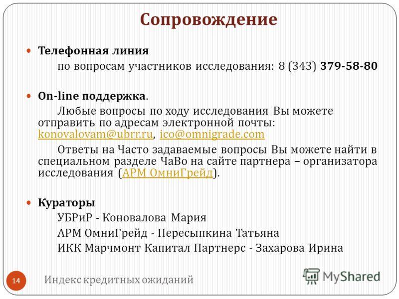 Сопровождение 14 Телефонная линия по вопросам участников исследования : 8 (343) 379-58-80 On - line поддержка. Любые вопросы по ходу исследования Вы можете отправить по адресам электронной почты : konovalovam @ ubrr. ru, ico @ omnigrade. com konovalo