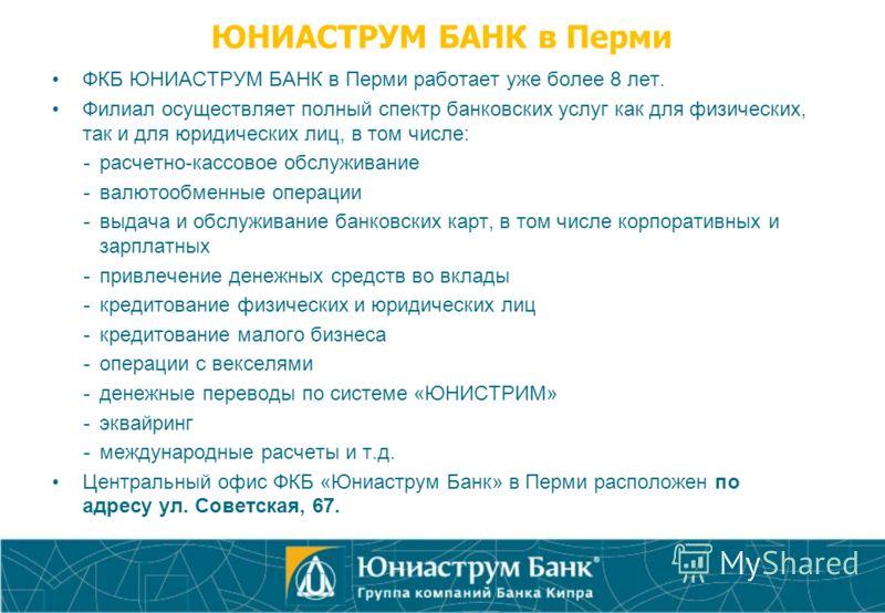 ЮНИАСТРУМ БАНК в Перми ФКБ ЮНИАСТРУМ БАНК в Перми работает уже более 8 лет. Филиал осуществляет полный спектр банковских услуг как для физических, так и для юридических лиц, в том числе: -расчетно-кассовое обслуживание -валютообменные операции -выдач
