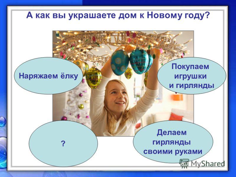 А как вы украшаете дом к Новому году? Наряжаем ёлку ? Делаем гирлянды своими руками Покупаем игрушки и гирлянды