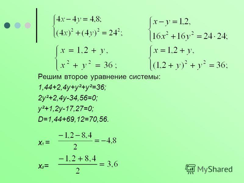 Решим второе уравнение системы: 1,44+2,4у+у²+у²=36; 2у²+2,4у-34,56=0; у²+1,2у-17,27=0; D=1,44+69,12=70,56. х 1 = х 2 =
