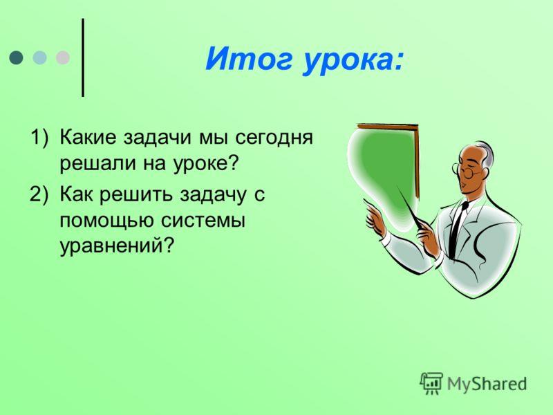 Итог урока: 1)Какие задачи мы сегодня решали на уроке? 2)Как решить задачу с помощью системы уравнений?