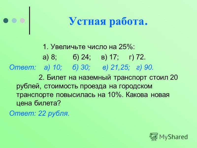 Устная работа. 1. Увеличьте число на 25%: а) 8; б) 24; в) 17; г) 72. Ответ: а) 10; б) 30; в) 21,25; г) 90. 2. Билет на наземный транспорт стоил 20 рублей, стоимость проезда на городском транспорте повысилась на 10%. Какова новая цена билета? Ответ: 2
