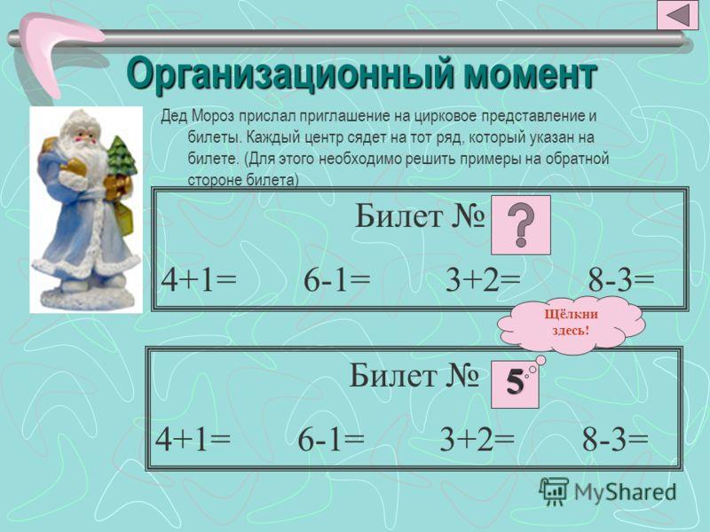 Организационный момент Дед Мороз прислал приглашение на цирковое представление и билеты. Каждый центр сядет на тот ряд, который указан на билете. (Для этого необходимо решить примеры на обратной стороне билета) Билет 4+1=6-1=3+2=8-3= Билет 4+1=6-1=3+