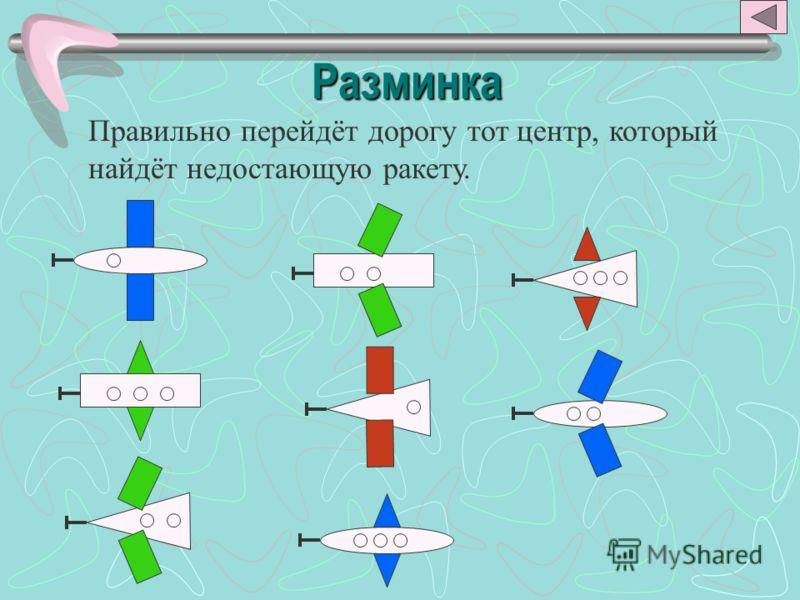 Разминка Правильно перейдёт дорогу тот центр, который найдёт недостающую ракету.