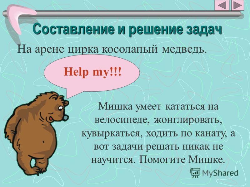 Составление и решение задач На арене цирка косолапый медведь. Мишка умеет кататься на велосипеде, жонглировать, кувыркаться, ходить по канату, а вот задачи решать никак не научится. Помогите Мишке. Help my!!!