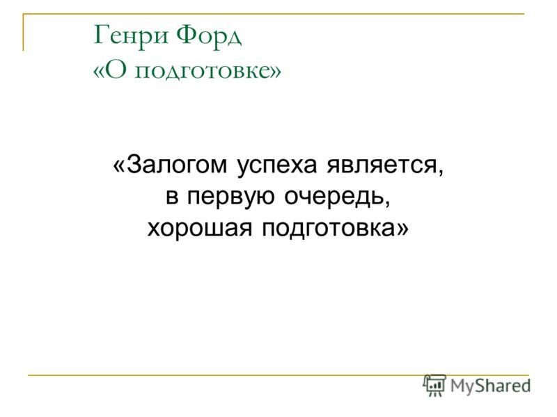 Генри Форд «О подготовке» «Залогом успеха является, в первую очередь, хорошая подготовка»
