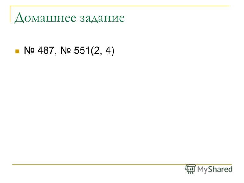 Домашнее задание 487, 551(2, 4)