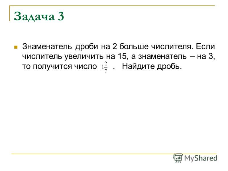Задача 3 Знаменатель дроби на 2 больше числителя. Если числитель увеличить на 15, а знаменатель – на 3, то получится число. Найдите дробь.