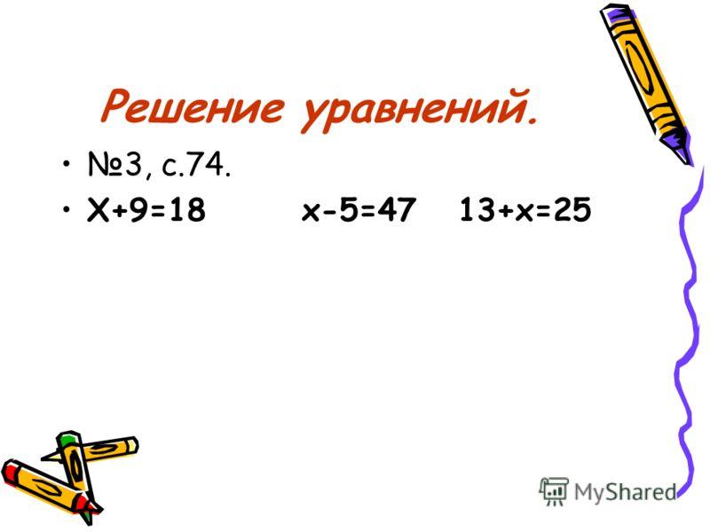 Решение уравнений. 3, с.74. Х+9=18 х-5=47 13+х=25