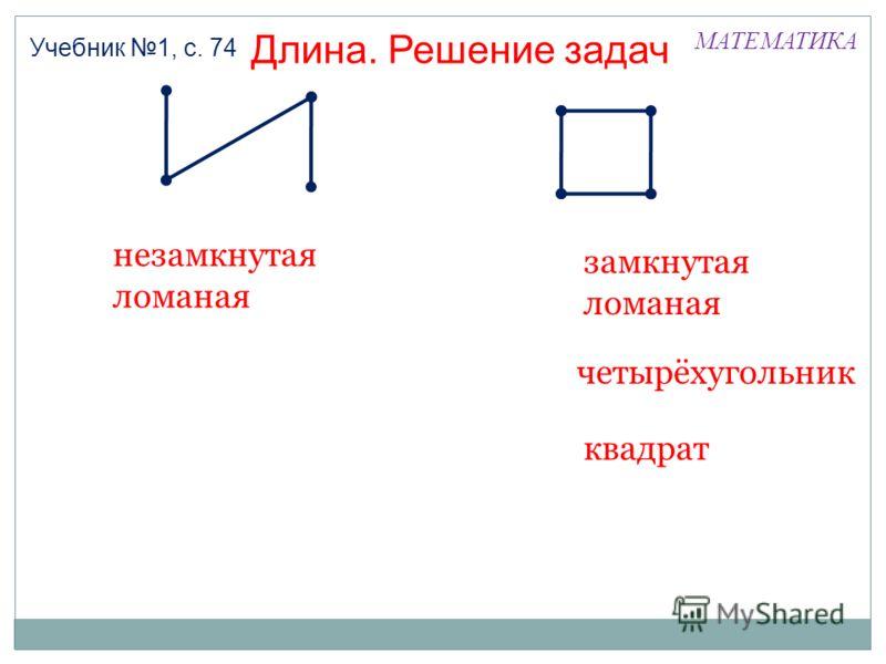 МАТЕМАТИКА Длина. Решение задач Учебник 1, с. 74 незамкнутая ломаная замкнутая ломаная четырёхугольник квадрат