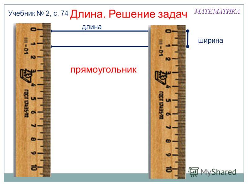 МАТЕМАТИКА Длина. Решение задач Учебник 2, с. 74 прямоугольник длина ширина