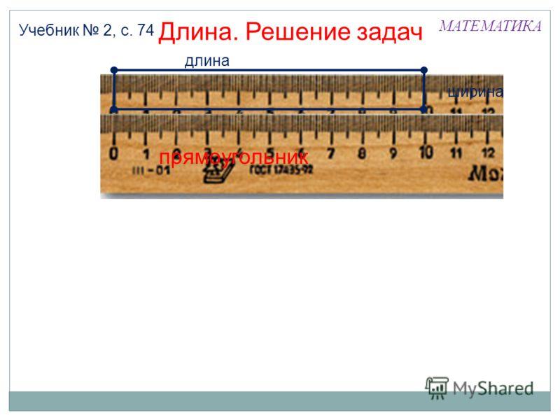 МАТЕМАТИКА Длина. Решение задач Учебник 2, с. 74 длина ширина прямоугольник