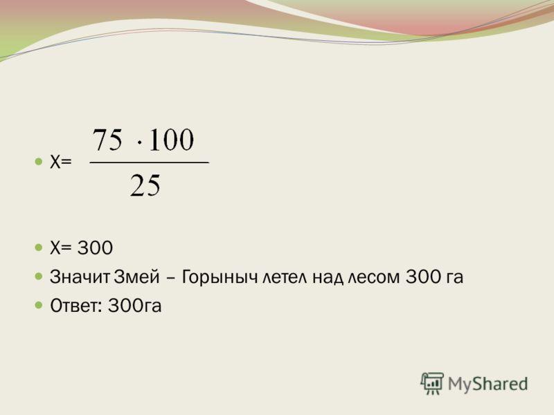 Х= Х= 300 Значит Змей – Горыныч летел над лесом 300 га Ответ: 300га