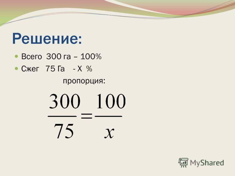 Решение: Всего 300 га – 100% Сжег 75 Га - Х % пропорция: