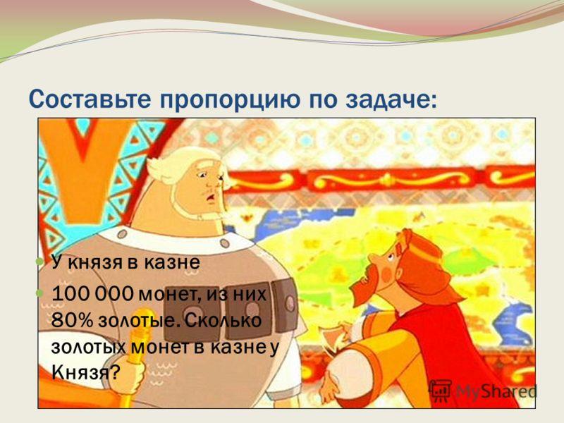 Составьте пропорцию по задаче: У князя в казне 100 000 монет, из них 80% золотые. Сколько золотых монет в казне у Князя?