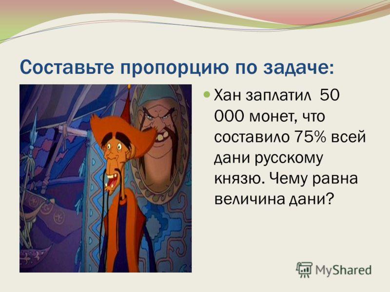 Составьте пропорцию по задаче: Хан заплатил 50 000 монет, что составило 75% всей дани русскому князю. Чему равна величина дани?