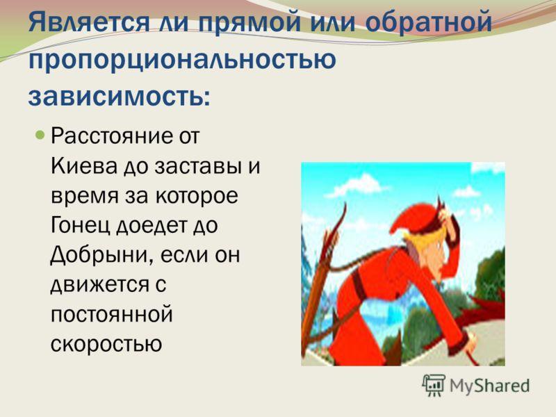 Является ли прямой или обратной пропорциональностью зависимость: Расстояние от Киева до заставы и время за которое Гонец доедет до Добрыни, если он движется с постоянной скоростью