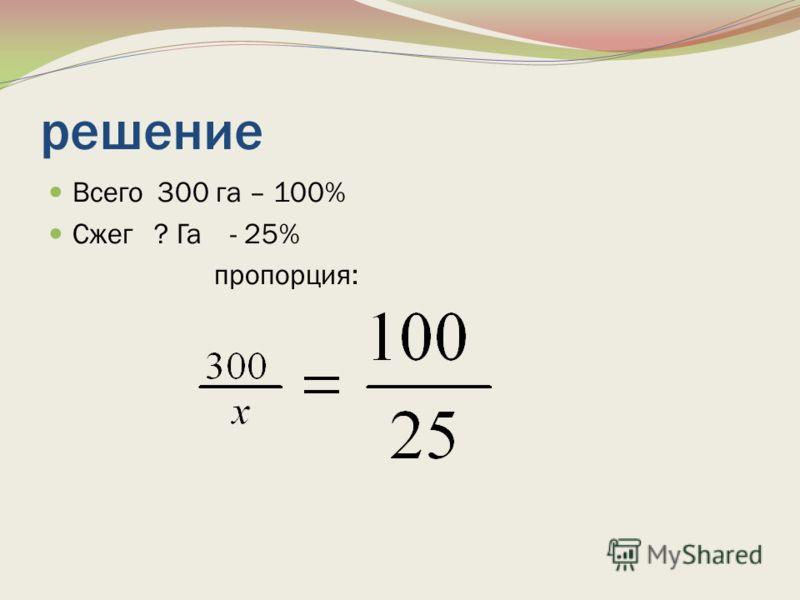 решение Всего 300 га – 100% Сжег ? Га - 25% пропорция: