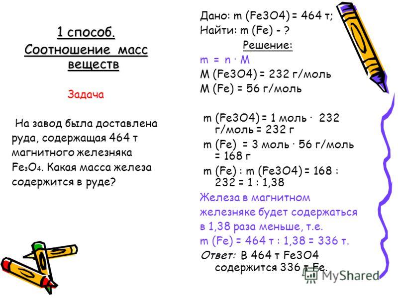 Дано: m (Fe3O4) = 464 т; Найти: m (Fe) - ? Решение: m = n M M (Fe3O4) = 232 г/моль M (Fe) = 56 г/моль m (Fe3O4) = 1 моль 232 г/моль = 232 г m (Fe) = 3 моль 56 г/моль = 168 г m (Fe) : m (Fe3O4) = 168 : 232 = 1 : 1,38 Железа в магнитном железняке будет