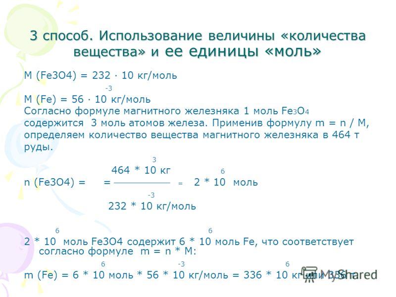 3 способ. Использование величины «количества вещества» и ее единицы «моль» M (Fe3O4) = 232 10 кг/моль -3 M (Fe) = 56 10 кг/моль Согласно формуле магнитного железняка 1 моль Fe 3 O 4 содержится 3 моль атомов железа. Применив формулу m = n / M, определ