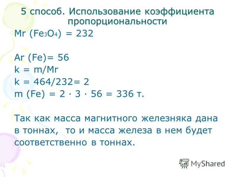 5 способ. Использование коэффициента пропорциональности Mr (Fe 3 O 4 ) = 232 Ar (Fe)= 56 k = m/Mr k = 464/232= 2 m (Fe) = 2 3 56 = 336 т. Так как масса магнитного железняка дана в тоннах, то и масса железа в нем будет соответственно в тоннах.