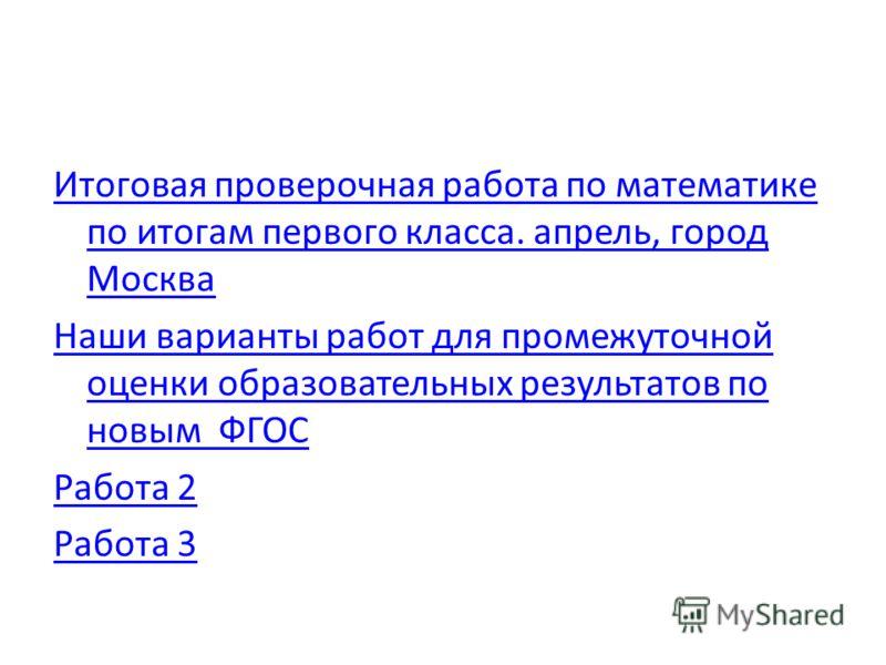 Итоговая проверочная работа по математике по итогам первого класса. апрель, город Москва Наши варианты работ для промежуточной оценки образовательных результатов по новым ФГОС Работа 2 Работа 3