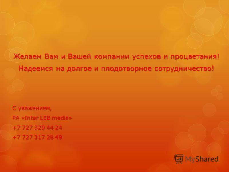 Желаем Вам и Вашей компании успехов и процветания! Надеемся на долгое и плодотворное сотрудничество! С уважением, РА «Inter LEB media» +7 727 329 44 24 +7 727 317 28 49