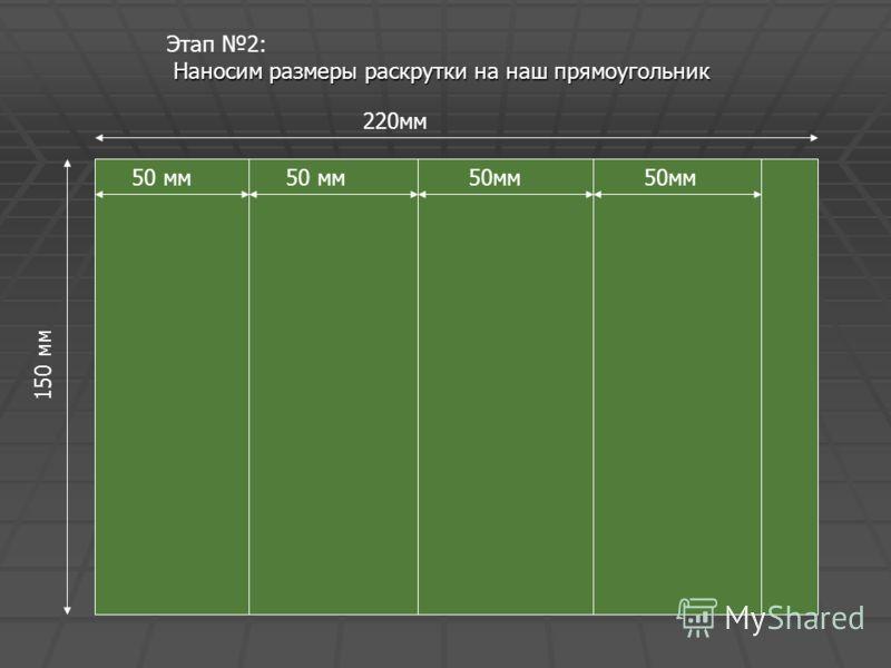 Этап 2: Н НН Наносим размеры раскрутки на наш прямоугольник 50 мм50 мм 220мм 50мм50мм 1 5 0 м м