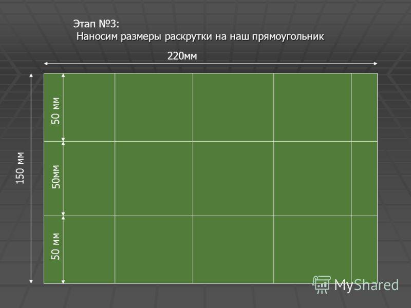 Этап 3: Наносим размеры раскрутки на наш прямоугольник 5 0 м м 5 0 м м 220мм 5 0 м м 150 мм