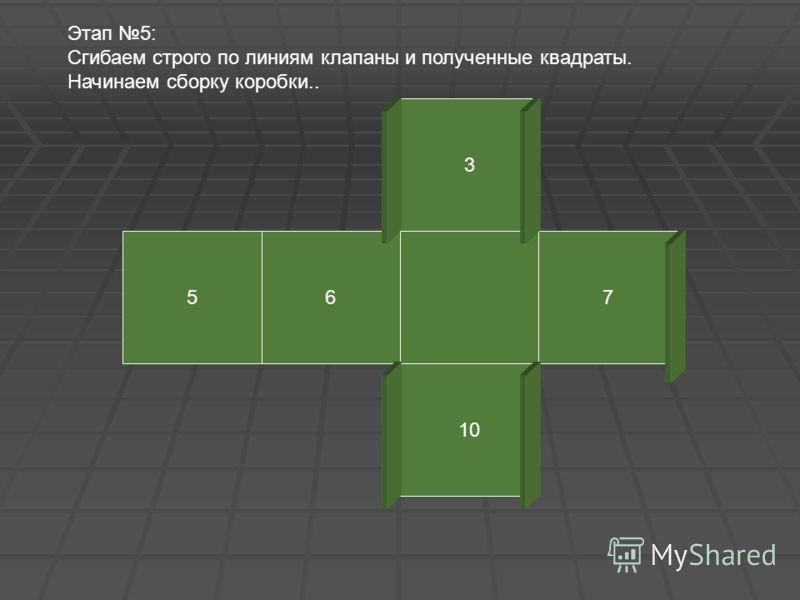 3 567 10 Этап 5: Сгибаем строго по линиям клапаны и полученные квадраты. Начинаем сборку коробки..