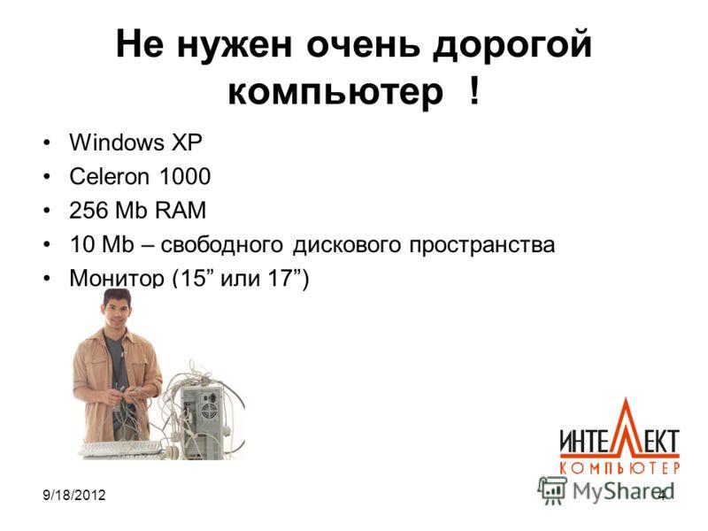 9/18/20124 Не нужен очень дорогой компьютер ! Windows XP Celeron 1000 256 Mb RAM 10 Mb – свободного дискового пространства Монитор (15 или 17)