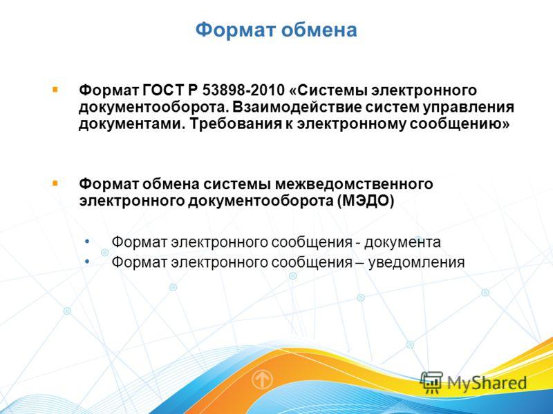 Формат ГОСТ Р 53898-2010 «Системы электронного документооборота. Взаимодействие систем управления документами. Требования к электронному сообщению» Формат обмена системы межведомственного электронного документооборота (МЭДО) Формат электронного сообщ