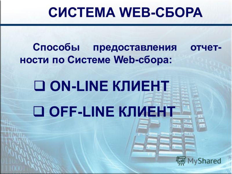 СИСТЕМА WEB-СБОРА Способы предоставления отчет- ности по Системе Web-сбора: ON-LINE КЛИЕНТ OFF-LINE КЛИЕНТ