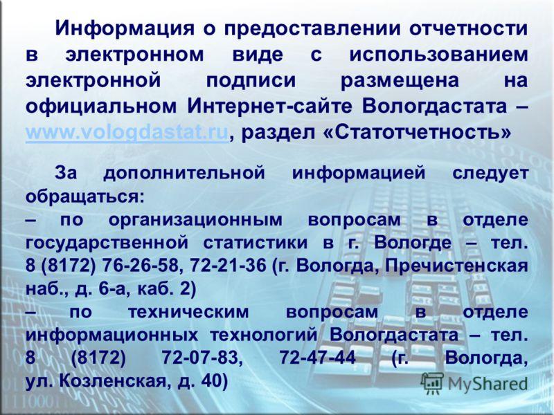 Информация о предоставлении отчетности в электронном виде с использованием электронной подписи размещена на официальном Интернет-сайте Вологдастата – www.vologdastat.ru, раздел «Статотчетность» www.vologdastat.ru За дополнительной информацией следует
