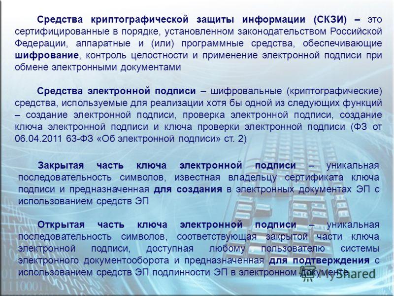 Средства криптографической защиты информации (СКЗИ) – это сертифицированные в порядке, установленном законодательством Российской Федерации, аппаратные и (или) программные средства, обеспечивающие шифрование, контроль целостности и применение электро
