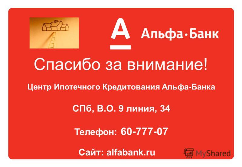 Спасибо за внимание! Центр Ипотечного Кредитования Альфа-Банка СПб, В.О. 9 линия, 34 Телефон: 60-777-07 Сайт: alfabank.ru