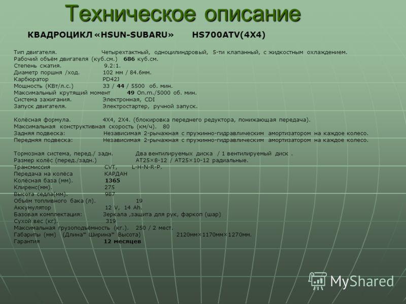 Техническое описание КВАДРОЦИКЛ «HSUN-SUBARU» HS700ATV(4X4) Тип двигателя. Четырехтактный, одноцилиндровый, 5-ти клапанный, с жидкостным охлаждением. Рабочий объём двигателя (куб.см.) 686 куб.см. Степень сжатия. 9.2:1. Диаметр поршня /ход. 102 мм / 8