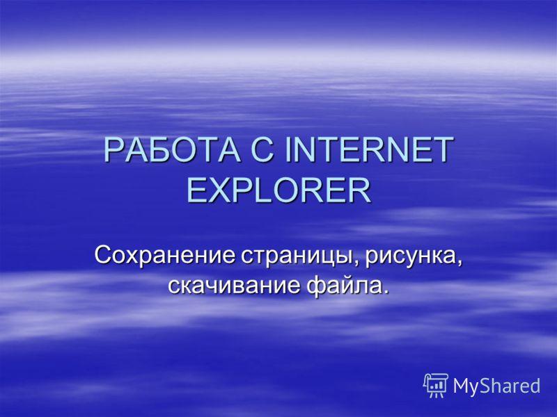 РАБОТА С INTERNET EXPLORER Сохранение страницы, рисунка, скачивание файла.