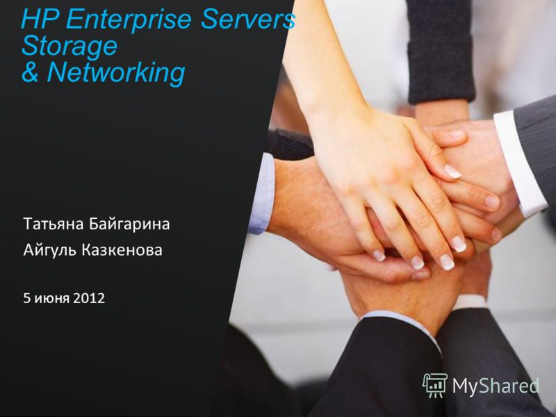 HP Enterprise Servers Storage & Networking Татьяна Байгарина Айгуль Казкенова 5 июня 2012