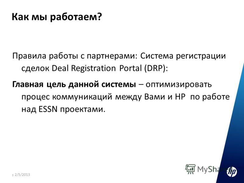 5 Как мы работаем? Правила работы с партнерами: Система регистрации сделок Deal Registration Portal (DRP): Главная цель данной системы – оптимизировать процес коммуникаций между Вами и HP по работе над ESSN проектами. 2/5/2013