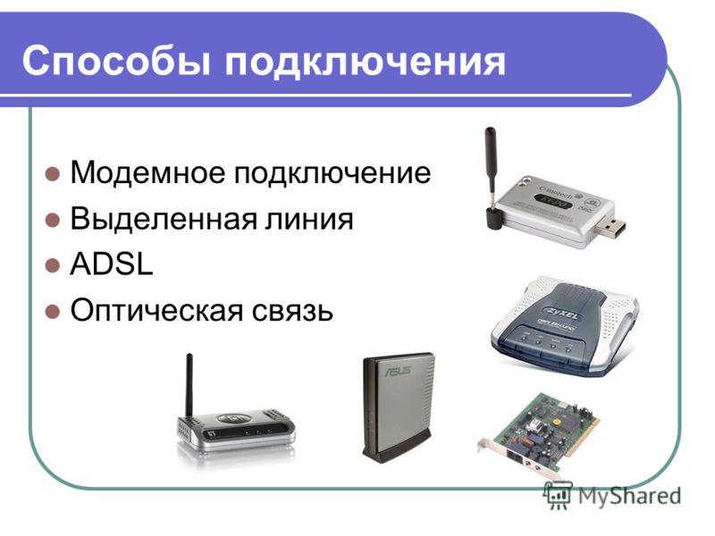 Способы подключения Модемное подключение Выделенная линия ADSL Оптическая связь
