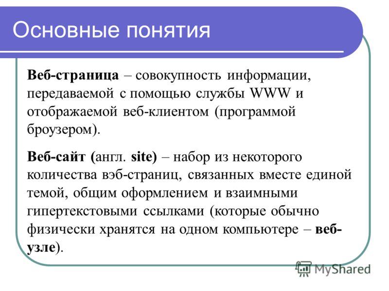 Основные понятия Веб-страница – совокупность информации, передаваемой с помощью службы WWW и отображаемой веб-клиентом (программой броузером). Веб-сайт (англ. site) – набор из некоторого количества вэб-страниц, связанных вместе единой темой, общим оф