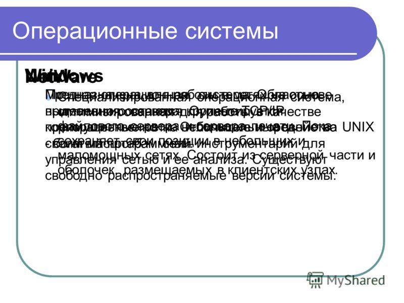 Операционные системы NetWare Специализированная операционная система, оптимизированная для работы в качестве файлового сервера и сервера печати. Пока сохраняет свои позиции в небольших и маломощных сетях. Состоит из серверной части и оболочек, размещ