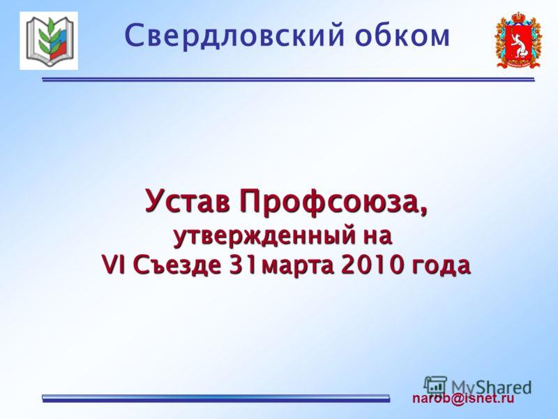 Свердловский обком narob@isnet.ru Устав Профсоюза, утвержденный на VI Съезде 31марта 2010 года