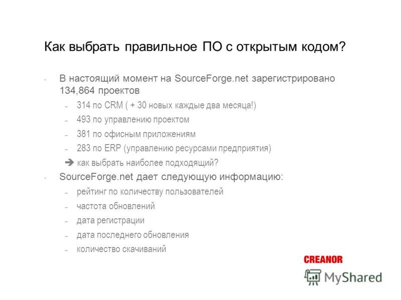Как выбрать правильное ПО с открытым кодом? В настоящий момент на SourceForge.net зарегистрировано 134,864 проектов 314 по CRM ( + 30 новых каждые два месяца!) 493 по управлению проектом 381 по офисным приложениям 283 по ERP (управлению ресурсами пре