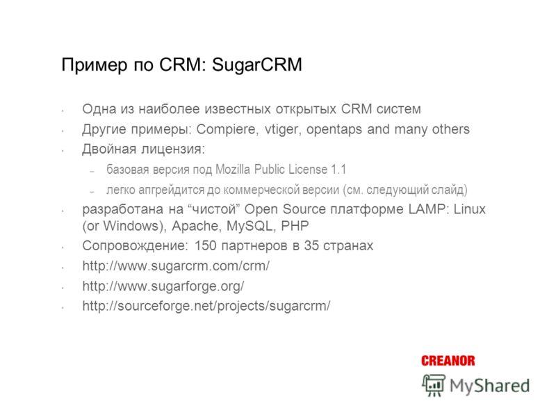 Пример по CRM: SugarCRM Одна из наиболее известных открытых CRM систем Другие примеры: Compiere, vtiger, opentaps and many others Двойная лицензия: базовая версия под Mozilla Public License 1.1 легко апгрейдится до коммерческой версии (см. следующий