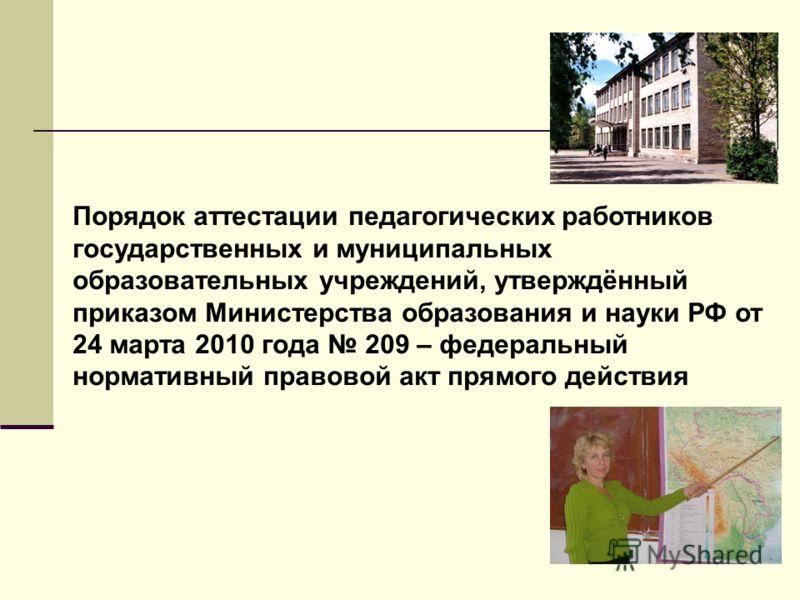 Порядок аттестации педагогических работников государственных и муниципальных образовательных учреждений, утверждённый приказом Министерства образования и науки РФ от 24 марта 2010 года 209 – федеральный нормативный правовой акт прямого действия