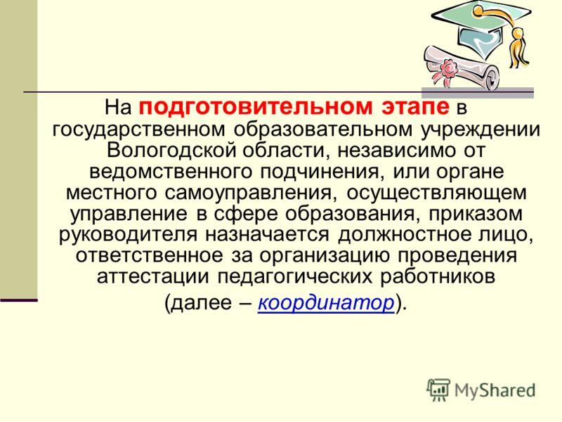 На подготовительном этапе в государственном образовательном учреждении Вологодской области, независимо от ведомственного подчинения, или органе местного самоуправления, осуществляющем управление в сфере образования, приказом руководителя назначается